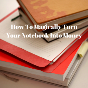 How To Magically Turn Your Notebook Into Money
