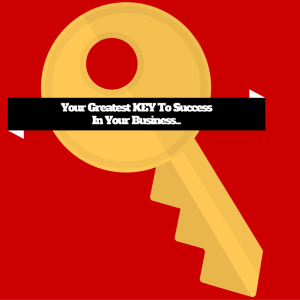 Your Greatest KEY To SuccessIn Your Business...