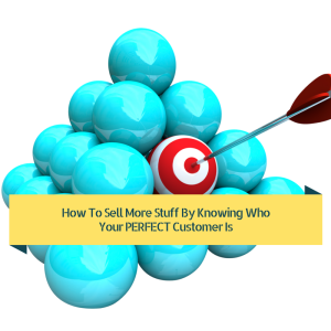 How To Sell More Stuff By Knowing Who Your PERFECT Customer Is